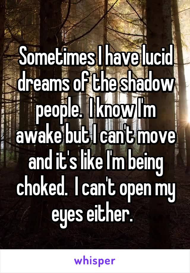 Sometimes I have lucid dreams of the shadow people.  I know I'm awake but I can't move and it's like I'm being choked.  I can't open my eyes either.