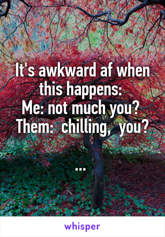 It's awkward af when this happens:  Me: not much you?  Them:  chilling,  you?  ...
