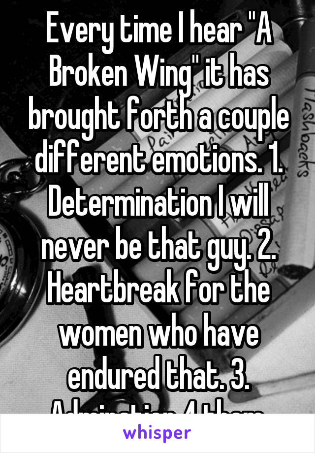 "Every time I hear ""A Broken Wing"" it has brought forth a couple different emotions. 1. Determination I will never be that guy. 2. Heartbreak for the women who have endured that. 3. Admiration 4 them."