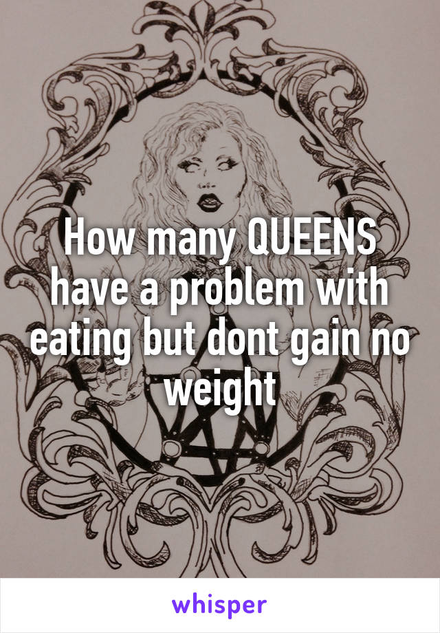 How many QUEENS have a problem with eating but dont gain no weight