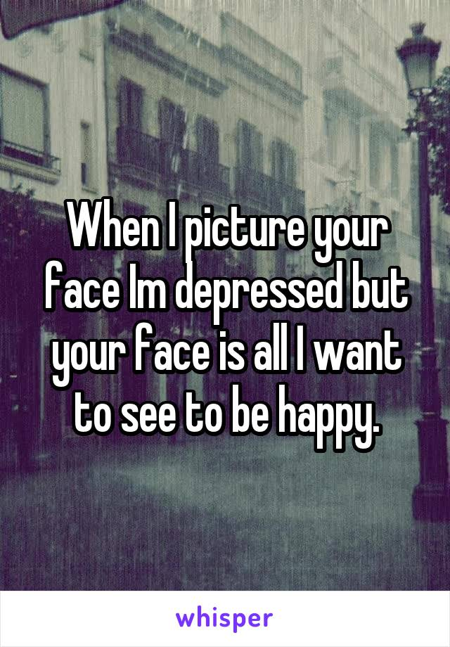 When I picture your face Im depressed but your face is all I want to see to be happy.