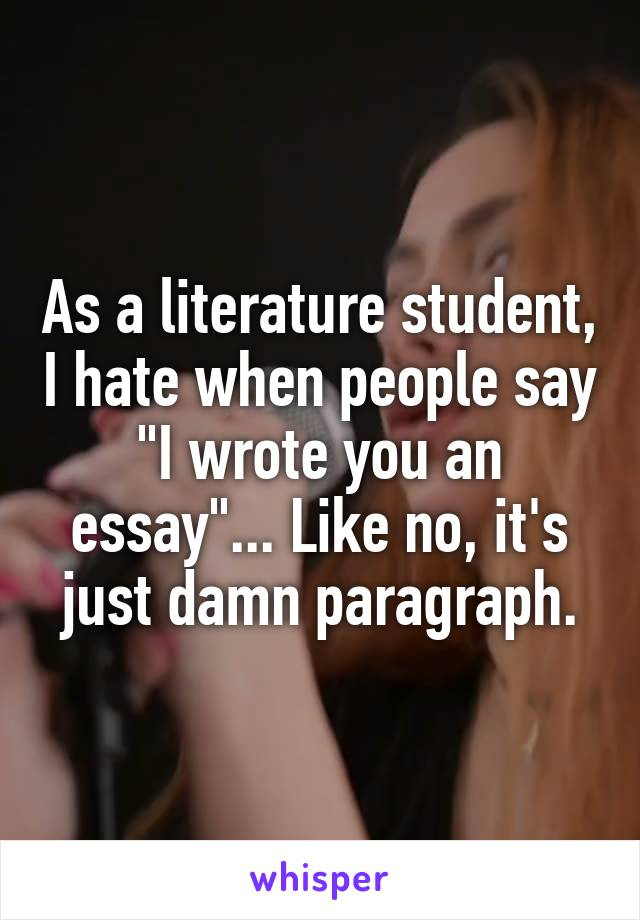 """As a literature student, I hate when people say """"I wrote you an essay""""... Like no, it's just damn paragraph."""