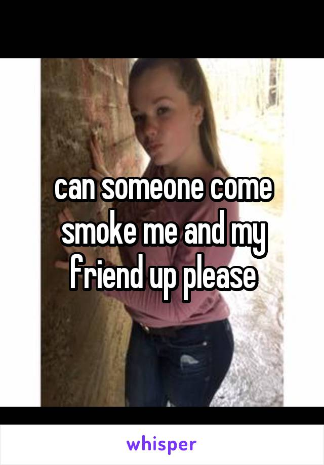can someone come smoke me and my friend up please