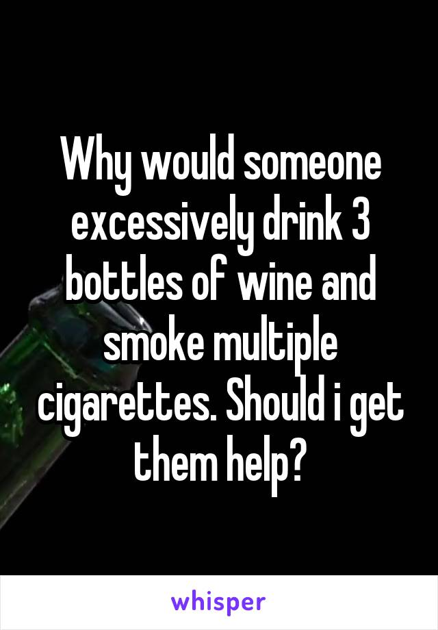 Why would someone excessively drink 3 bottles of wine and smoke multiple cigarettes. Should i get them help?