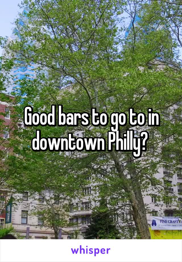 Good bars to go to in downtown Philly?