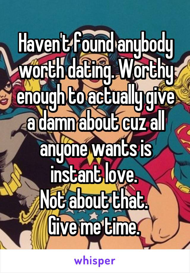 Haven't found anybody worth dating. Worthy enough to actually give a damn about cuz all anyone wants is instant love.  Not about that.  Give me time.
