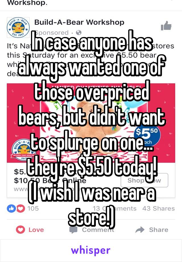 In case anyone has always wanted one of those overpriced bears, but didn't want to splurge on one... they're $5.50 today! (I wish I was near a store!)