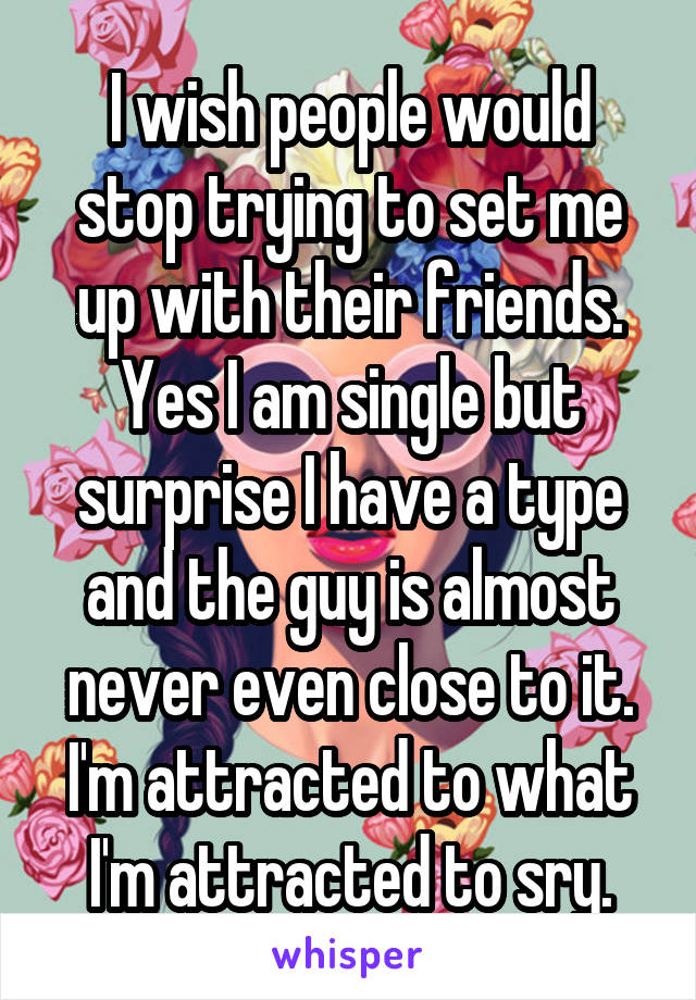 I wish people would stop trying to set me up with their friends. Yes I am single but surprise I have a type and the guy is almost never even close to it. I'm attracted to what I'm attracted to sry.