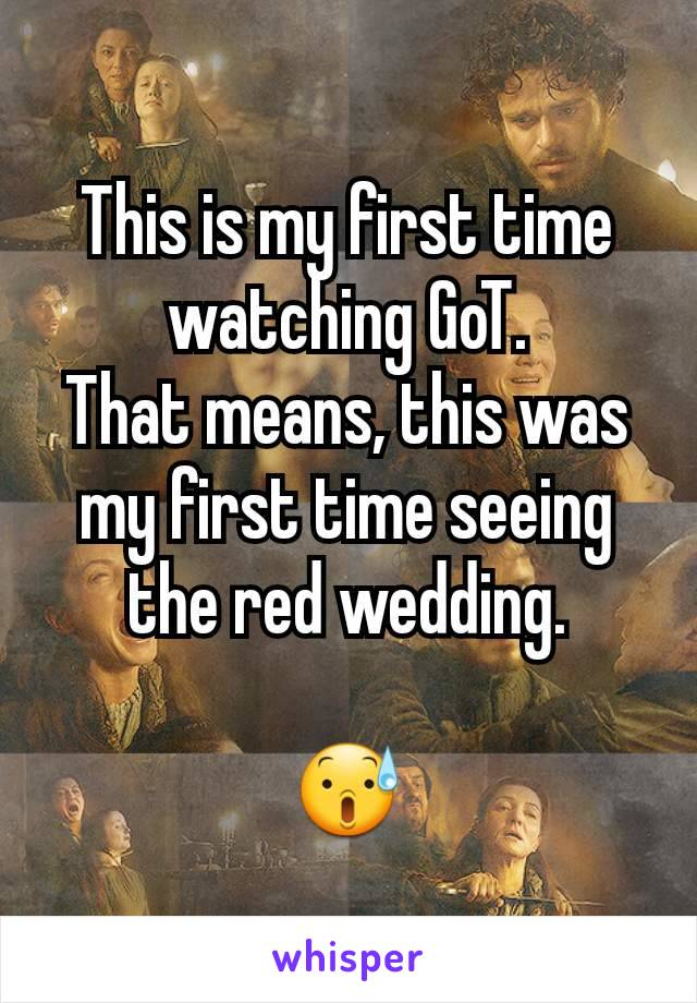 This is my first time watching GoT. That means, this was my first time seeing the red wedding.  😰