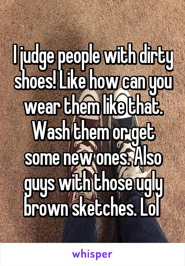 I judge people with dirty shoes! Like how can you wear them like that. Wash them or get some new ones. Also guys with those ugly brown sketches. Lol