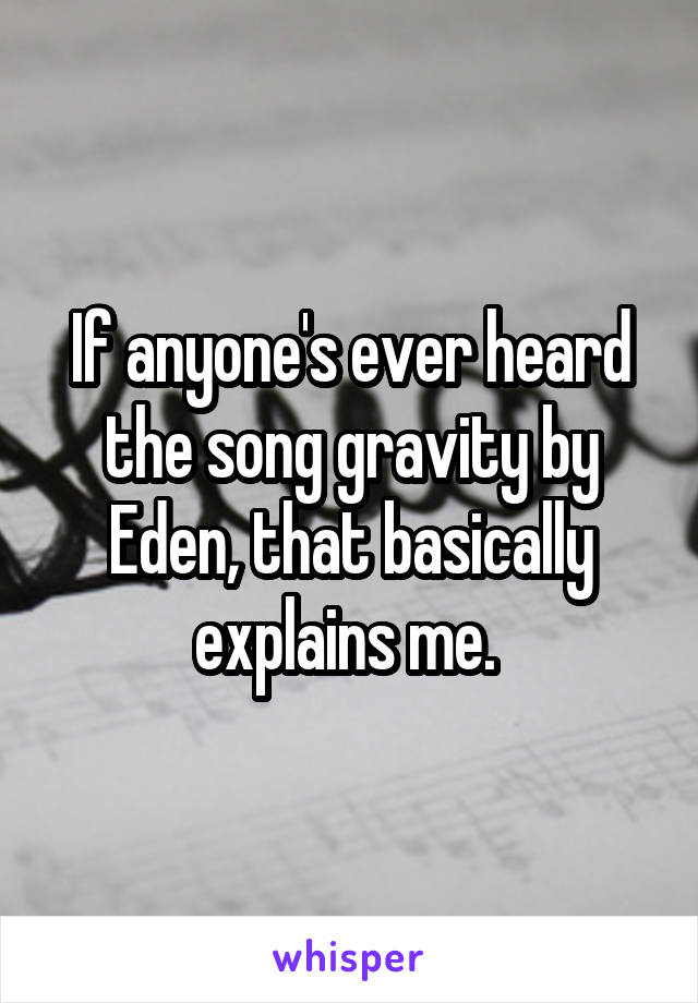 If anyone's ever heard the song gravity by Eden, that basically explains me.