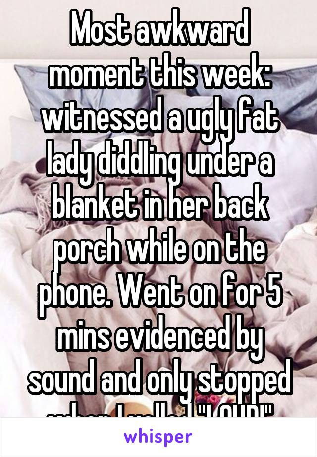 "Most awkward moment this week: witnessed a ugly fat lady diddling under a blanket in her back porch while on the phone. Went on for 5 mins evidenced by sound and only stopped when I yelled ""LOUD!"""