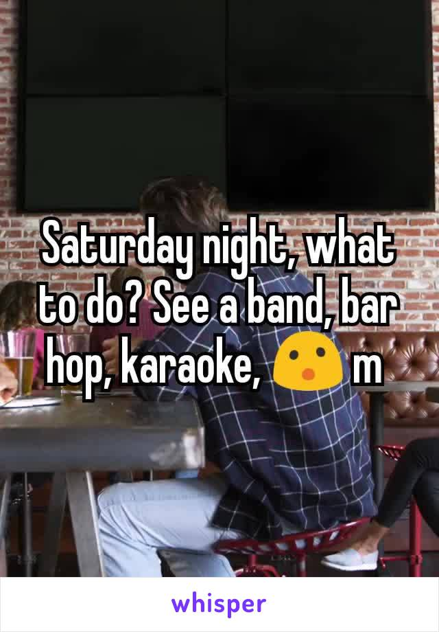 Saturday night, what to do? See a band, bar hop, karaoke, 😮 m