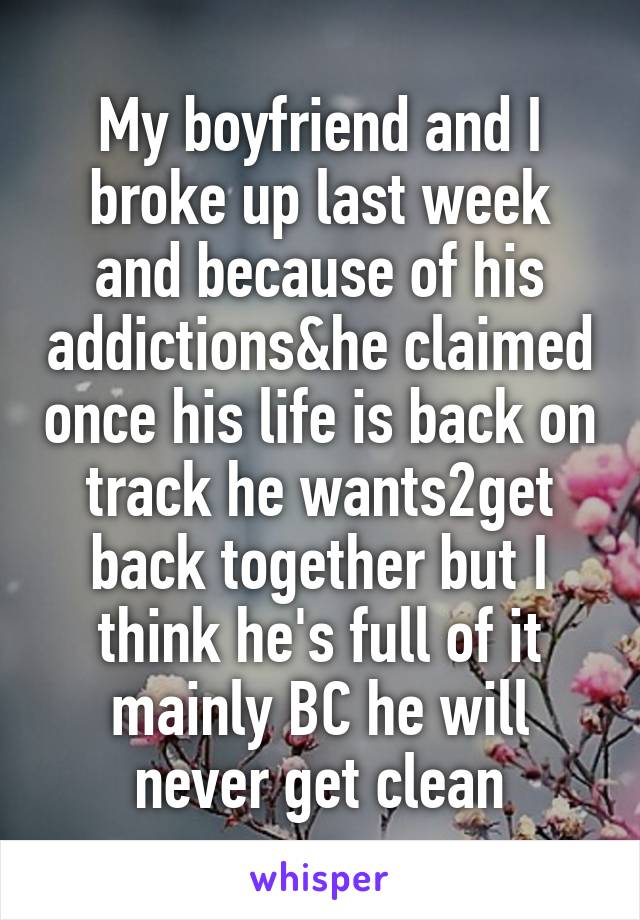 My boyfriend and I broke up last week and because of his addictions&he claimed once his life is back on track he wants2get back together but I think he's full of it mainly BC he will never get clean