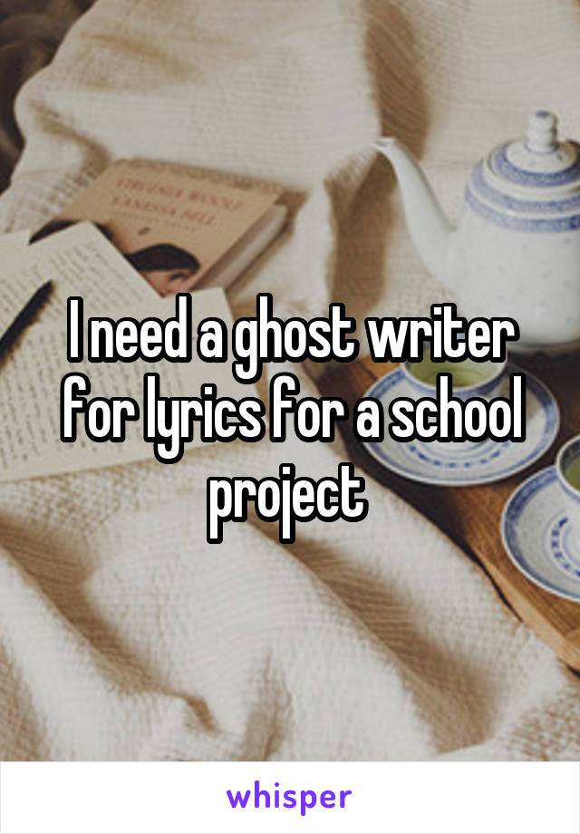 I need a ghost writer for lyrics for a school project