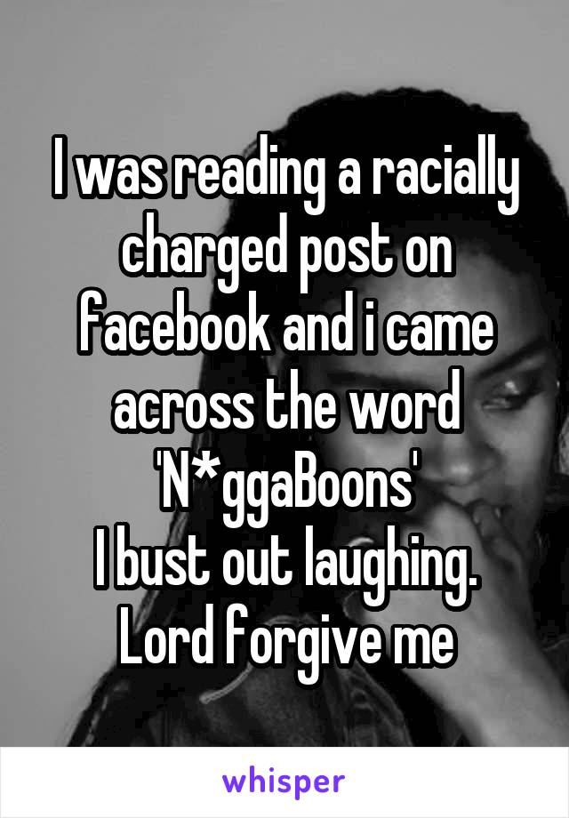 I was reading a racially charged post on facebook and i came across the word 'N*ggaBoons' I bust out laughing. Lord forgive me