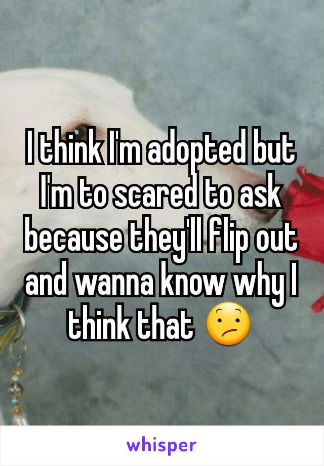 I think I'm adopted but I'm to scared to ask because they'll flip out and wanna know why I think that 😕