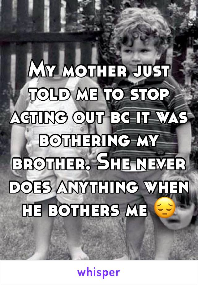 My mother just told me to stop acting out bc it was bothering my brother. She never does anything when he bothers me 😔