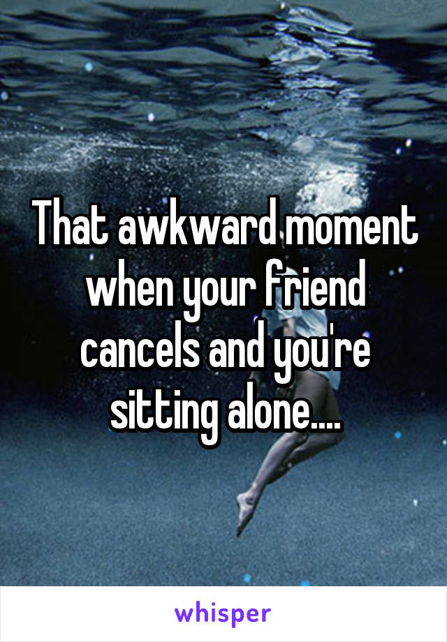 That awkward moment when your friend cancels and you're sitting alone....
