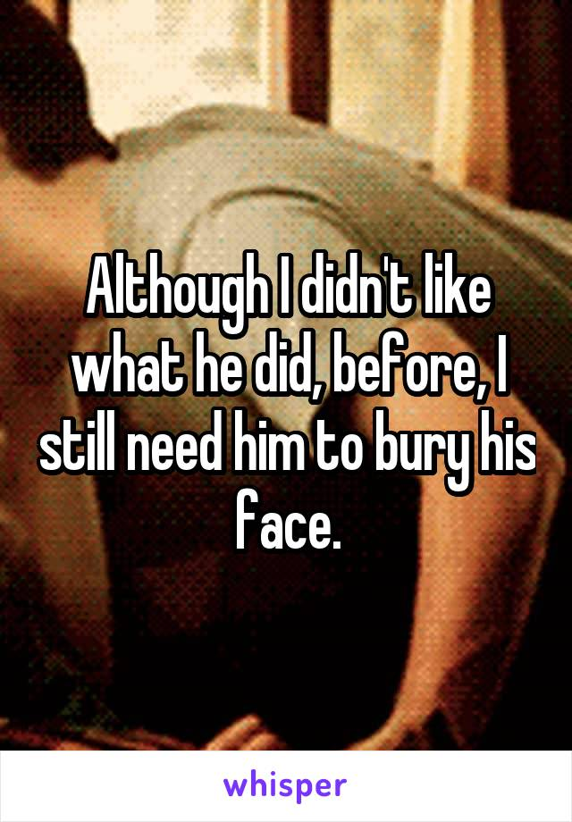 Although I didn't like what he did, before, I still need him to bury his face.