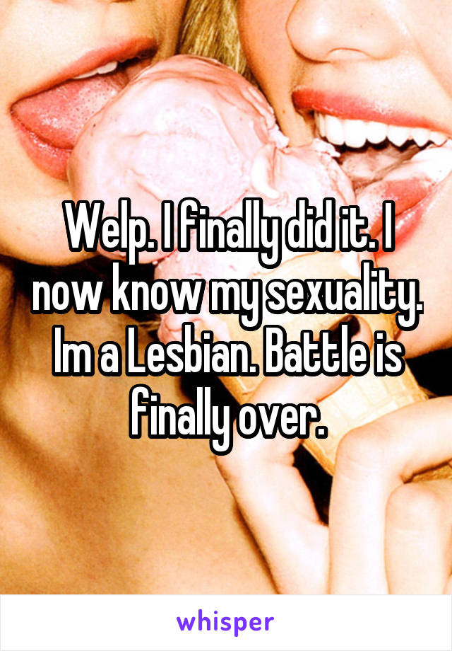 Welp. I finally did it. I now know my sexuality. Im a Lesbian. Battle is finally over.