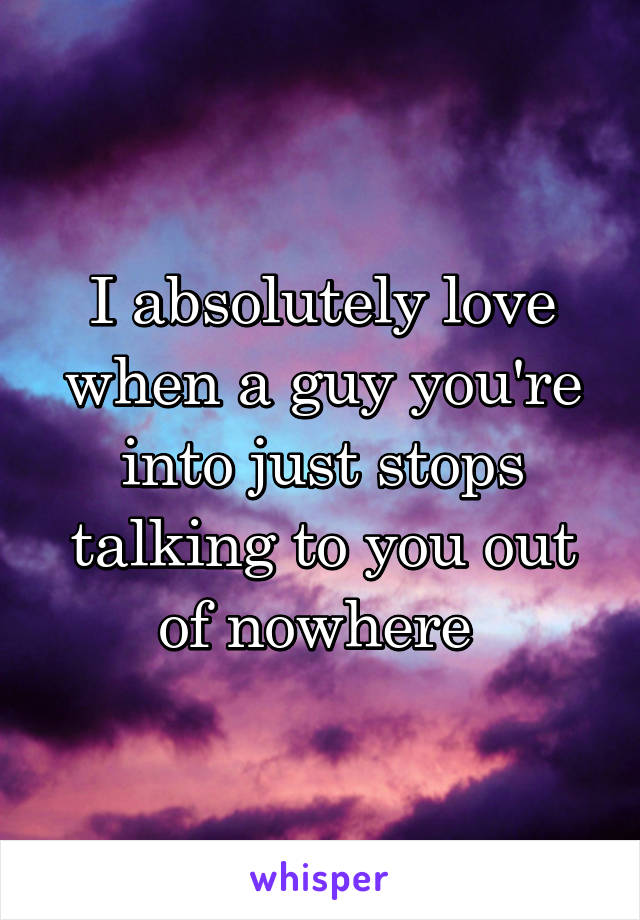 I absolutely love when a guy you're into just stops talking to you out of nowhere