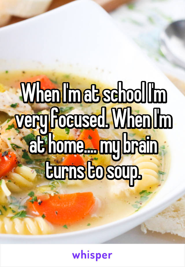 When I'm at school I'm very focused. When I'm at home.... my brain turns to soup.