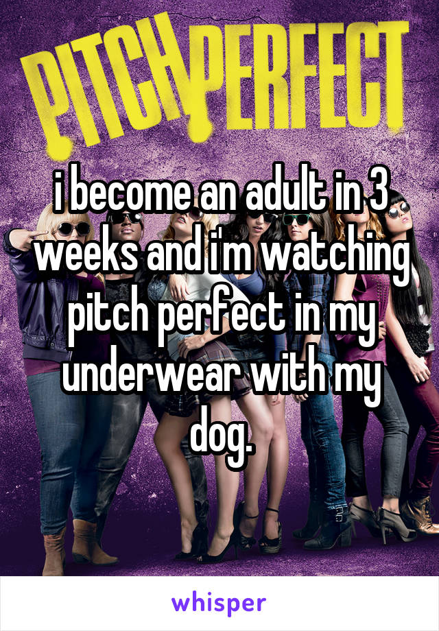 i become an adult in 3 weeks and i'm watching pitch perfect in my underwear with my dog.