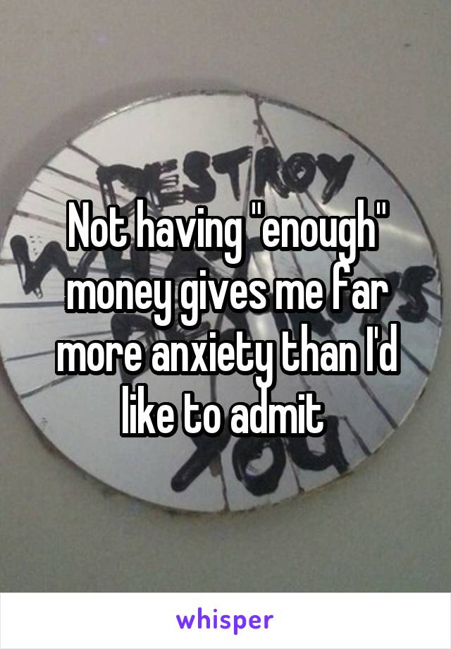 "Not having ""enough"" money gives me far more anxiety than I'd like to admit"