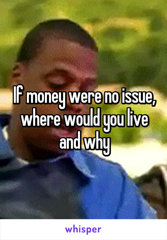 If money were no issue, where would you live and why