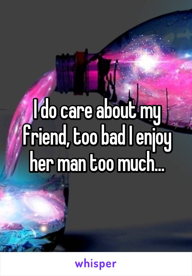 I do care about my friend, too bad I enjoy her man too much...