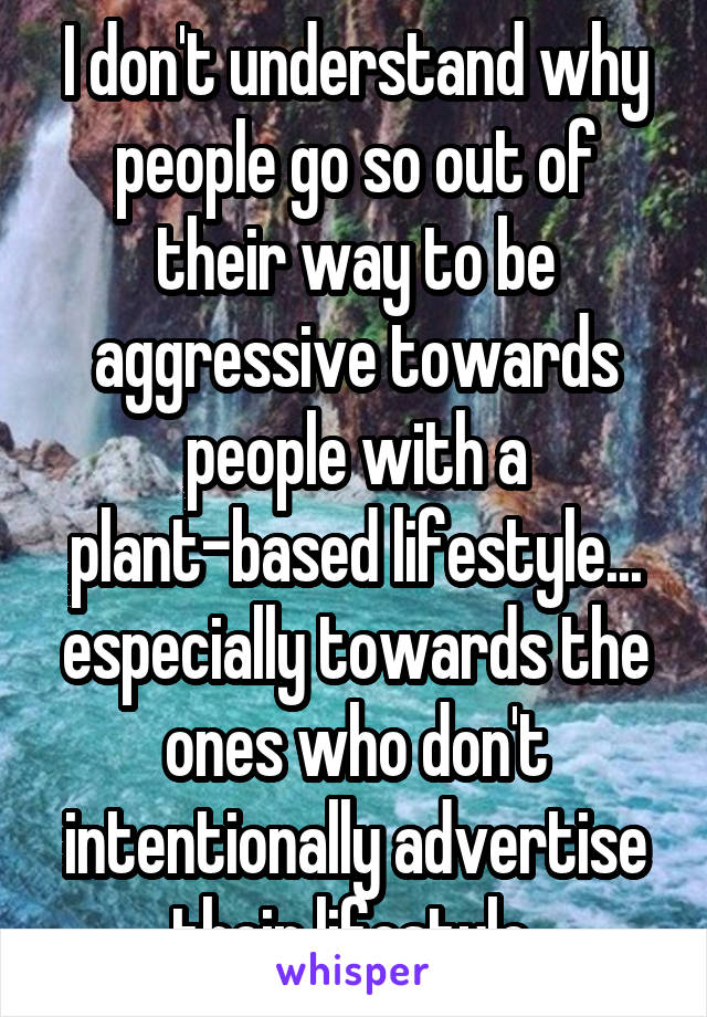 I don't understand why people go so out of their way to be aggressive towards people with a plant-based lifestyle... especially towards the ones who don't intentionally advertise their lifestyle.
