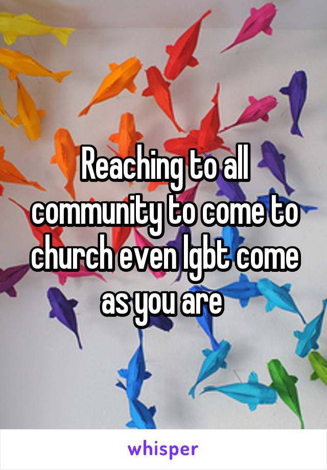 Reaching to all community to come to church even lgbt come as you are