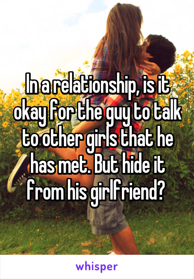 In a relationship, is it okay for the guy to talk to other girls that he has met. But hide it from his girlfriend?