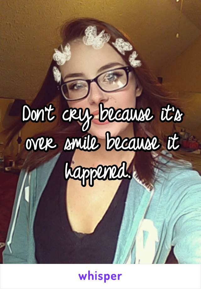 Don't cry because it's over smile because it happened.