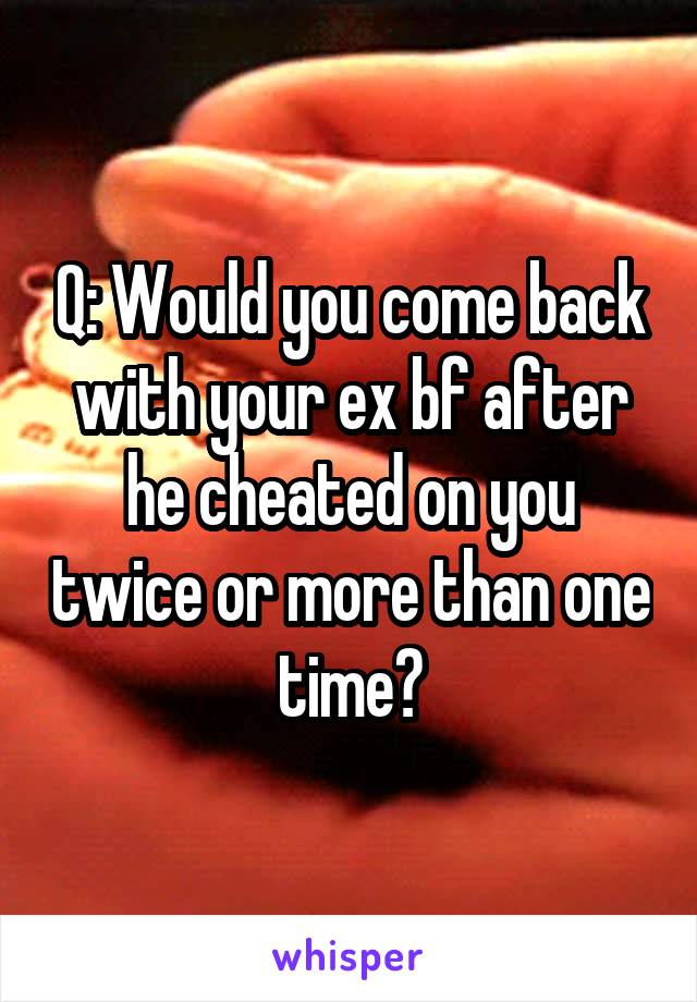 Q: Would you come back with your ex bf after he cheated on you twice or more than one time?