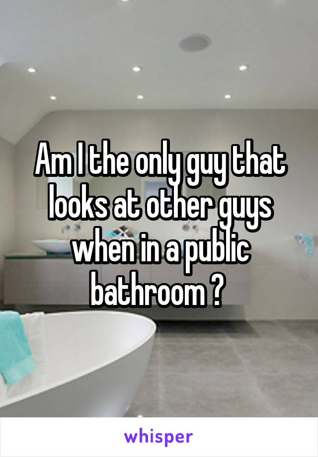 Am I the only guy that looks at other guys when in a public bathroom ?