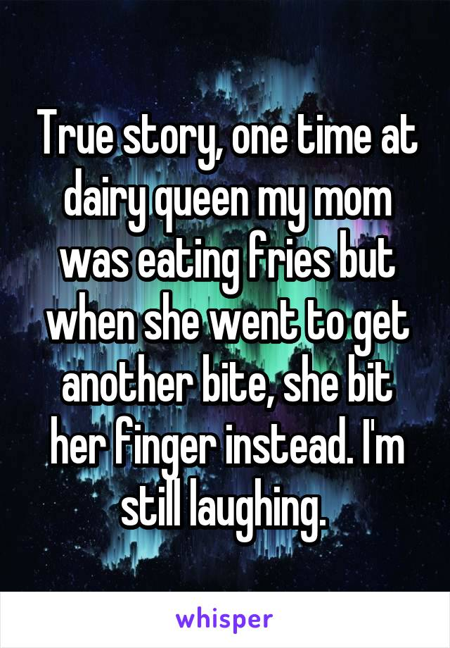 True story, one time at dairy queen my mom was eating fries but when she went to get another bite, she bit her finger instead. I'm still laughing.