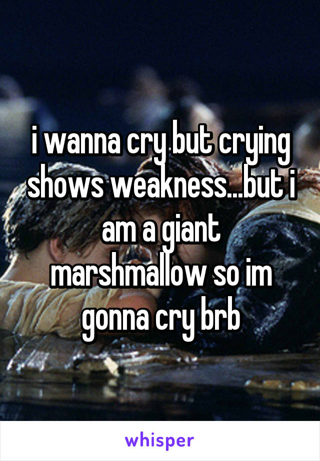 i wanna cry but crying shows weakness...but i am a giant marshmallow so im gonna cry brb