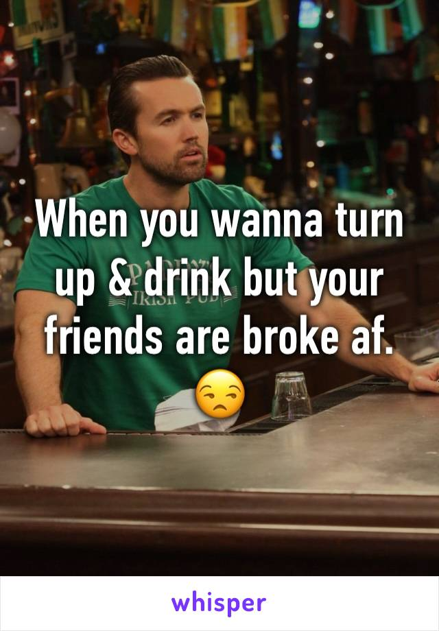 When you wanna turn up & drink but your friends are broke af. 😒