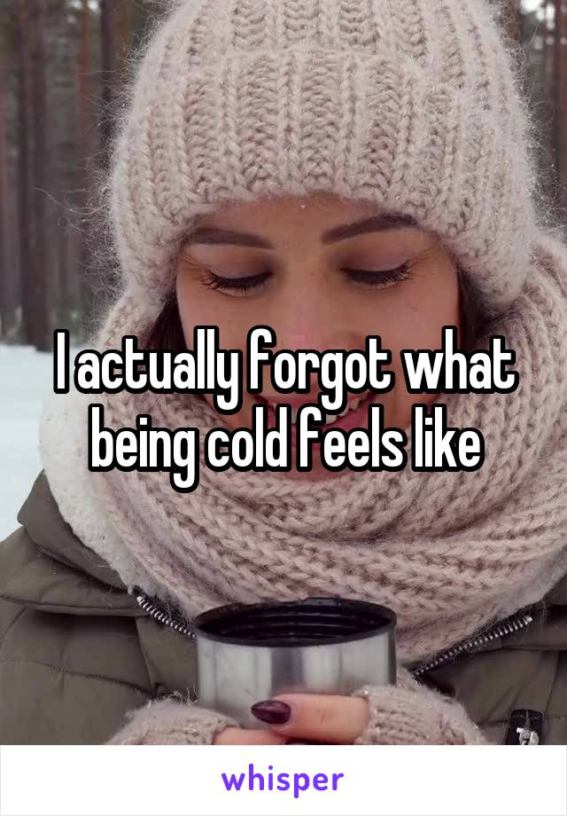 I actually forgot what being cold feels like