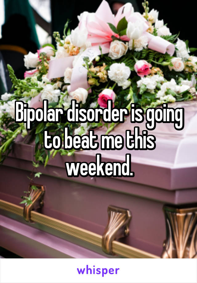 Bipolar disorder is going to beat me this weekend.