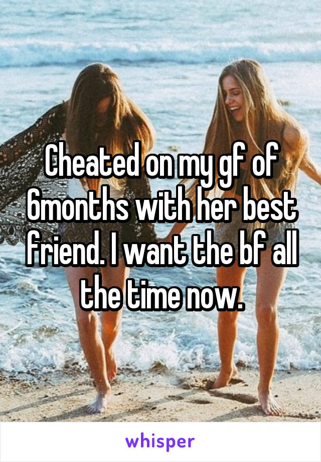 Cheated on my gf of 6months with her best friend. I want the bf all the time now.