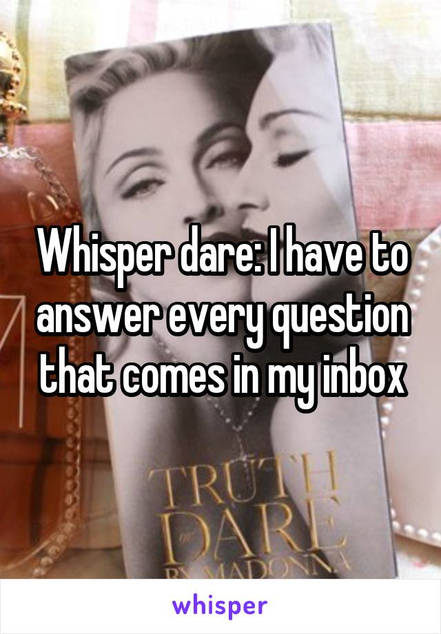 Whisper dare: I have to answer every question that comes in my inbox