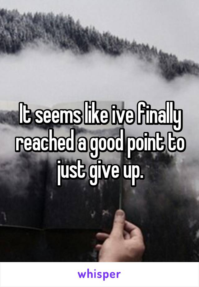 It seems like ive finally reached a good point to just give up.