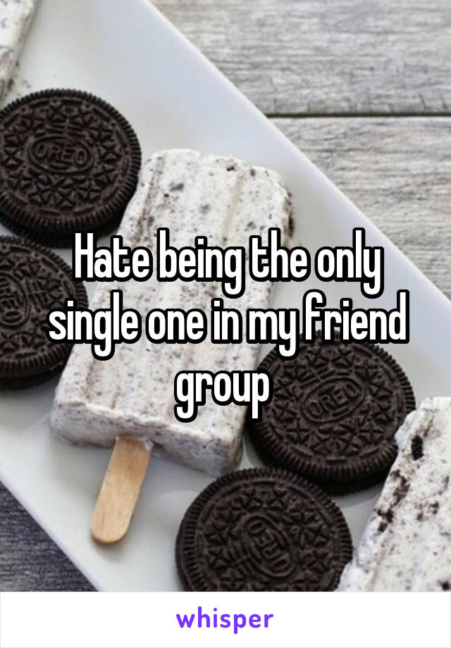 Hate being the only single one in my friend group