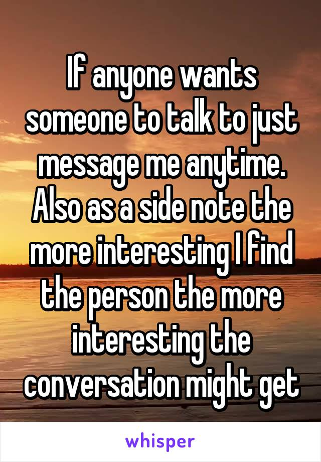 If anyone wants someone to talk to just message me anytime. Also as a side note the more interesting I find the person the more interesting the conversation might get
