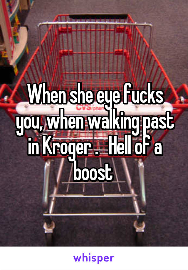 When she eye fucks you, when walking past in Kroger .   Hell of a boost