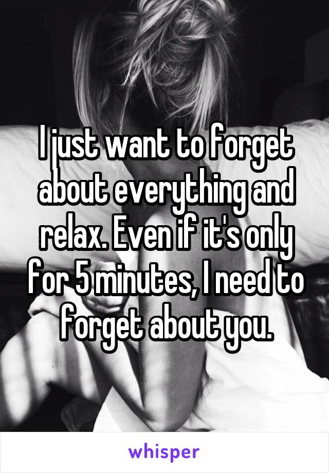 I just want to forget about everything and relax. Even if it's only for 5 minutes, I need to forget about you.