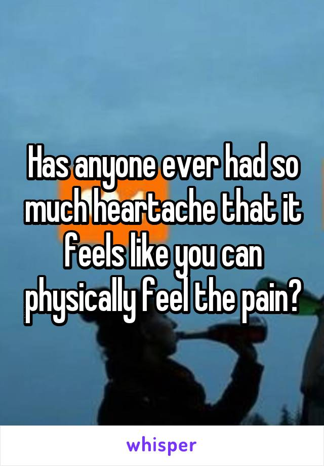 Has anyone ever had so much heartache that it feels like you can physically feel the pain?